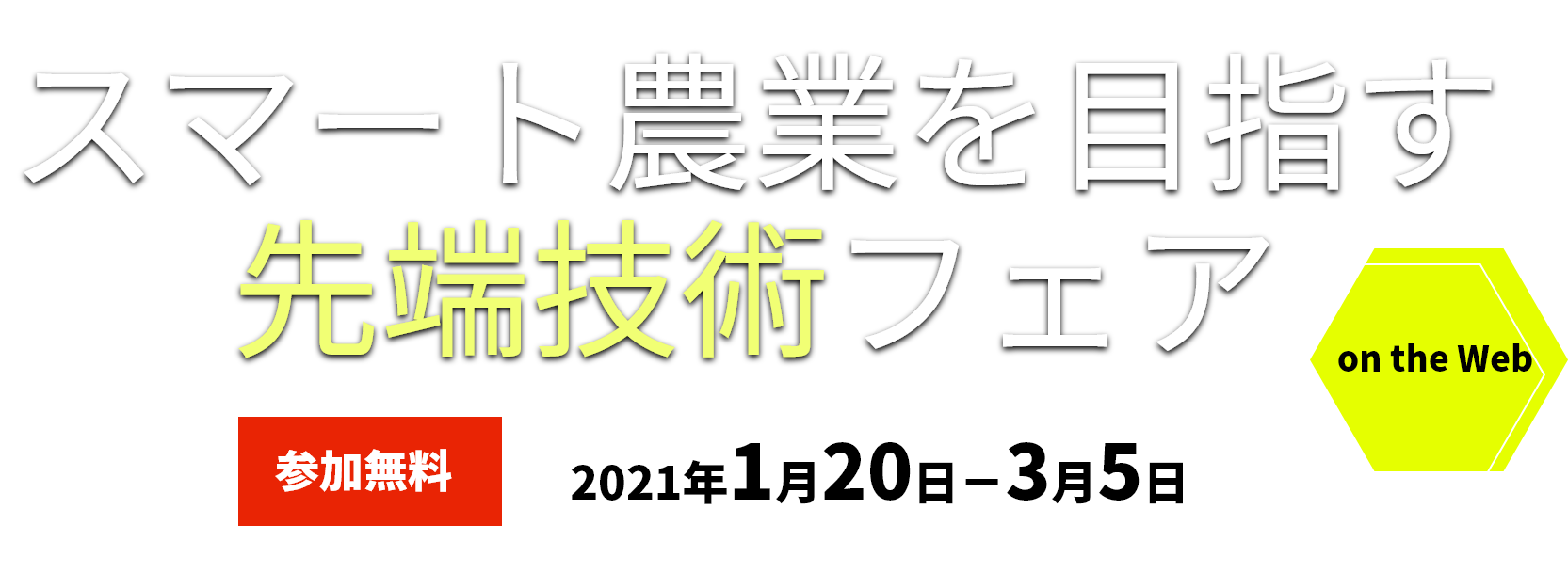 スマート農業を目指す先端技術フェア:参加無料2021年1月13日-2月26日